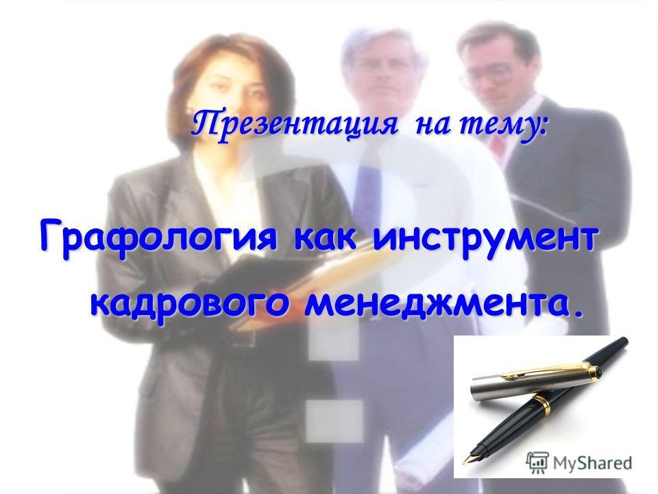 Презентация на тему: Презентация на тему: Графология как инструмент Графология как инструмент кадрового менеджмента. кадрового менеджмента.