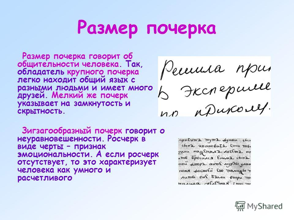 Размер почерка Размер почерка говорит об общительности человека. Так, обладатель крупного почерка легко находит общий язык с разными людьми и имеет много друзей. Мелкий же почерк указывает на замкнутость и скрытность. Зигзагообразный почерк говорит о