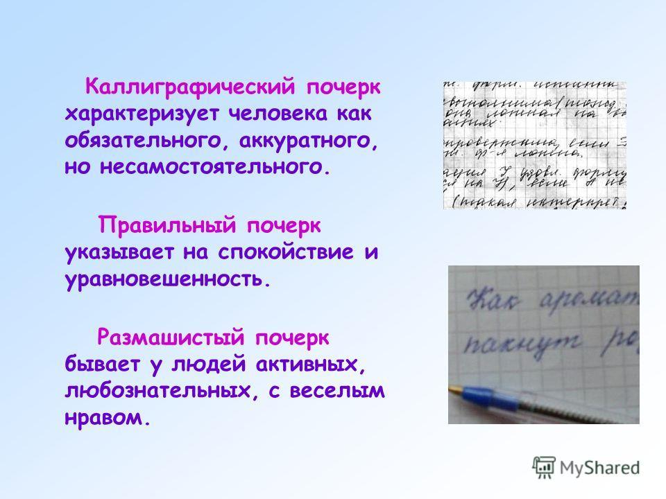 Каллиграфический почерк характеризует человека как обязательного, аккуратного, но несамостоятельного. Правильный почерк указывает на спокойствие и уравновешенность. Размашистый почерк бывает у людей активных, любознательных, с веселым нравом.