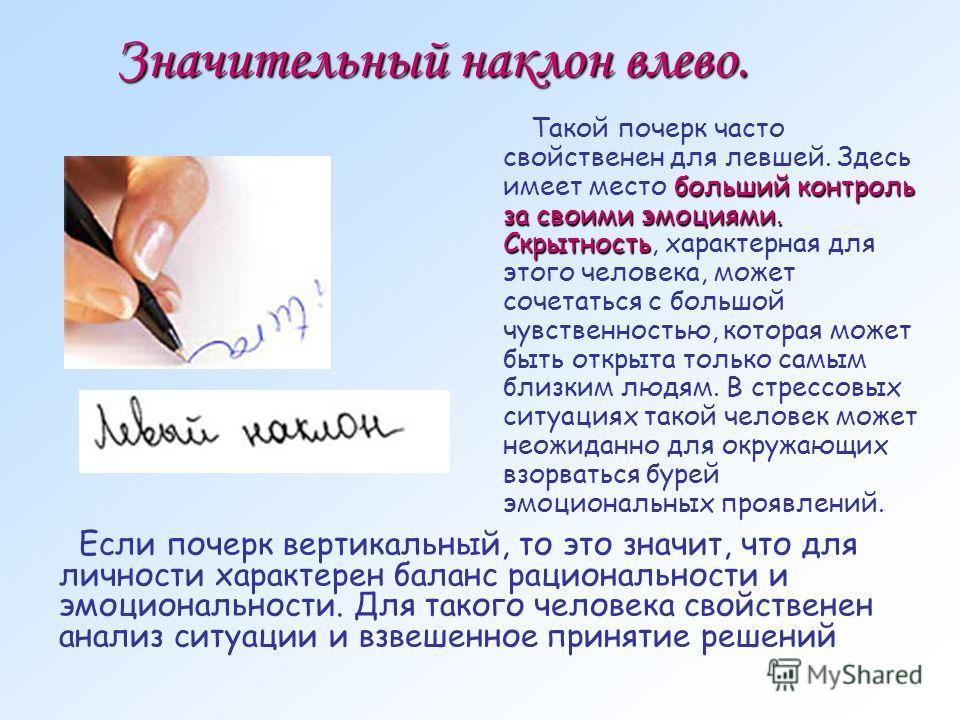 Значительный наклон влево. больший контроль за своими эмоциями. Скрытность Такой почерк часто свойственен для левшей. Здесь имеет место больший контроль за своими эмоциями. Скрытность, характерная для этого человека, может сочетаться с большой чувств