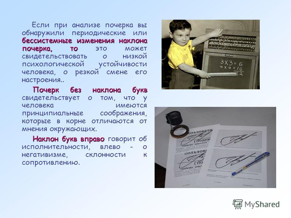 бессистемные изменения наклона почерка, то Если при анализе почерка вы обнаружили периодические или бессистемные изменения наклона почерка, то это может свидетельствовать о низкой психологической устойчивости человека, о резкой смене его настроения..