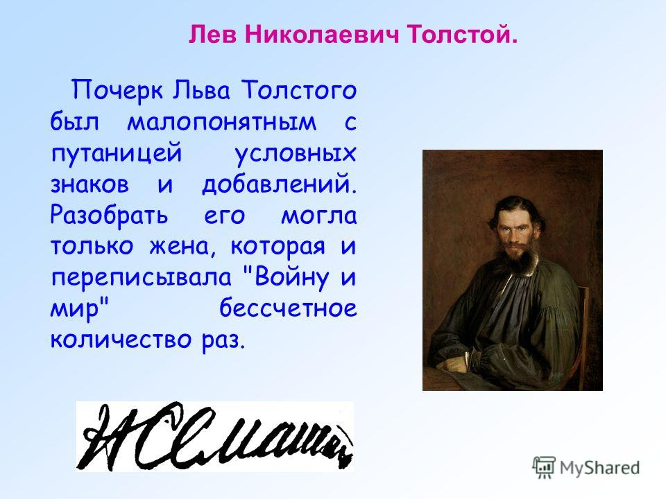 Почерк Льва Толстого был малопонятным с путаницей условных знаков и добавлений. Разобрать его могла только жена, которая и переписывала Войну и мир бессчетное количество раз. Лев Николаевич Толстой.