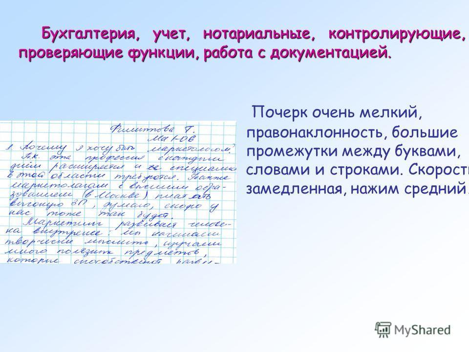 Почерк очень мелкий, правонаклонность, большие промежутки между буквами, словами и строками. Скорость замедленная, нажим средний. Бухгалтерия, учет, нотариальные, контролирующие, проверяющие функции, работа с документацией.