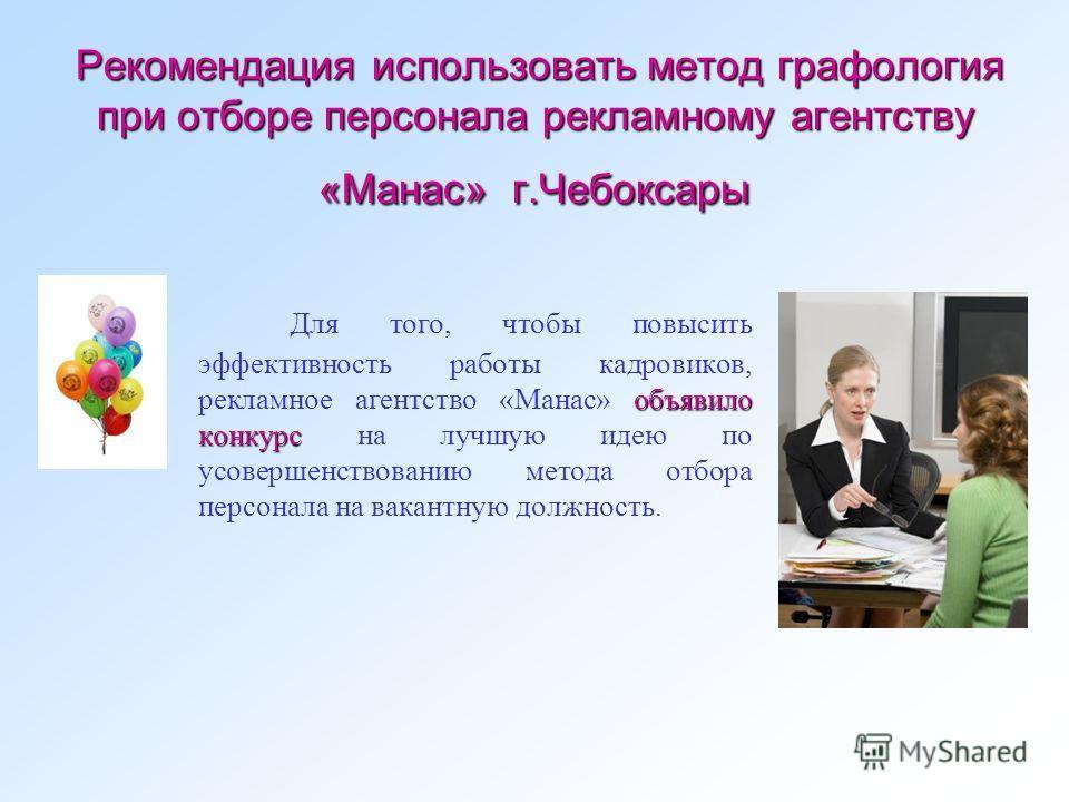 Рекомендация использовать метод графология при отборе персонала рекламному агентству «Манас» г.Чебоксары Рекомендация использовать метод графология при отборе персонала рекламному агентству «Манас» г.Чебоксары объявило конкурс Для того, чтобы повысит