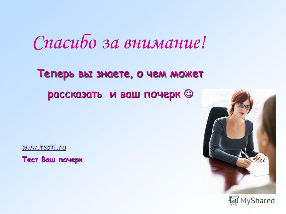 Спасибо за внимание! Теперь вы знаете, о чем может рассказать и ваш почерк рассказать и ваш почерк www.testi.ru Тест Ваш почерк