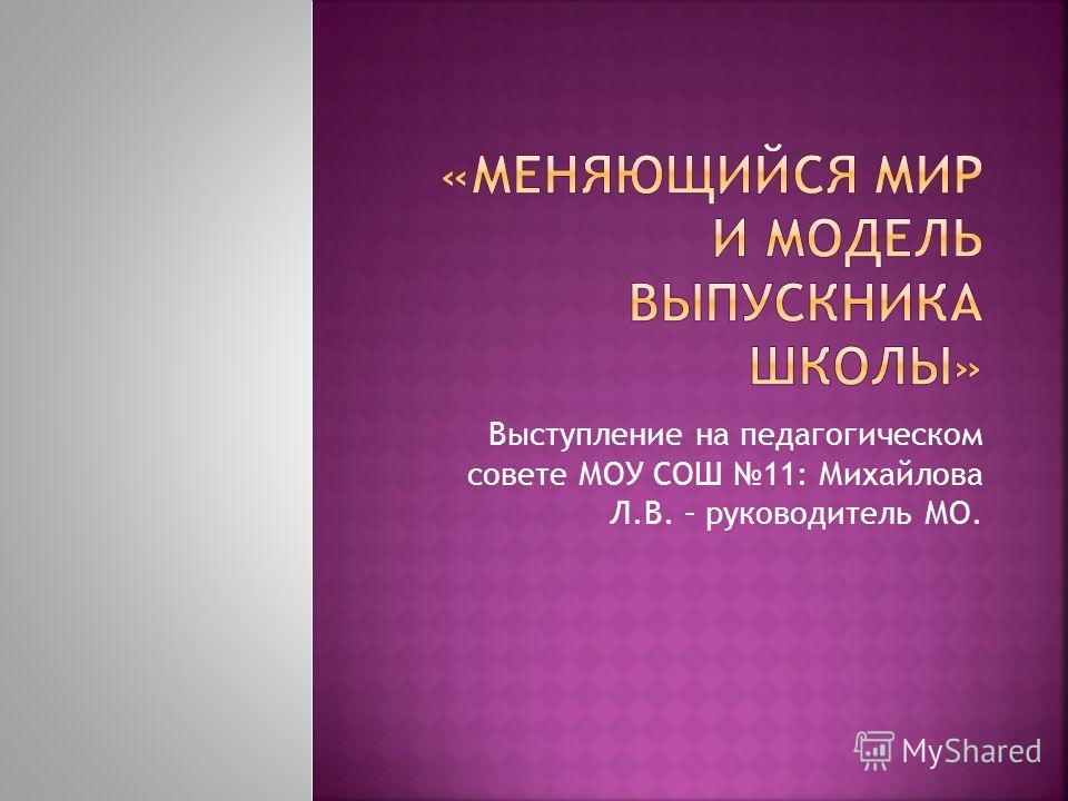 Выступление на педагогическом совете МОУ СОШ 11: Михайлова Л.В. – руководитель МО.