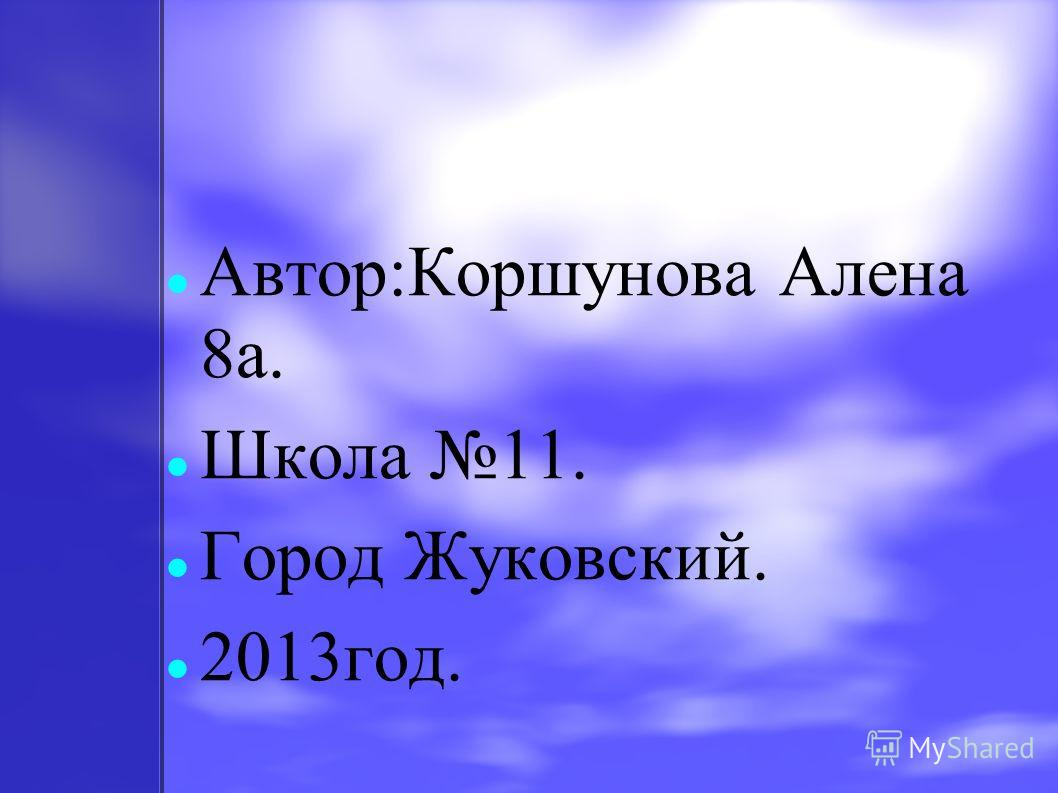 Автор:Коршунова Алена 8 а. Школа 11. Город Жуковский. 2013 год.