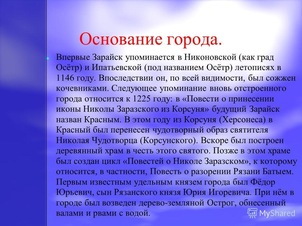Основание города. Впервые Зарайск упоминается в Никоновской (как град Осётр) и Ипатьевской (под названием Осётр) летописях в 1146 году. Впоследствии он, по всей видимости, был сожжен кочевниками. Следующее упоминание вновь отстроенного города относит