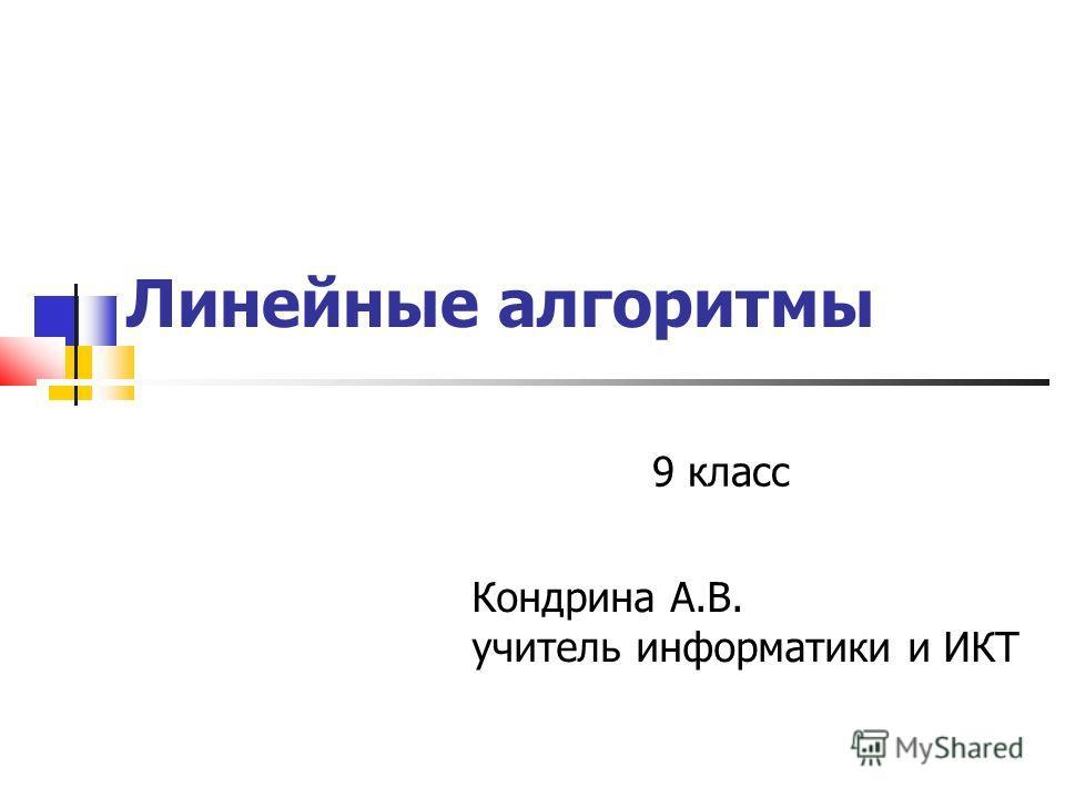 Линейные алгоритмы 9 класс Кондрина А.В. учитель информатики и ИКТ