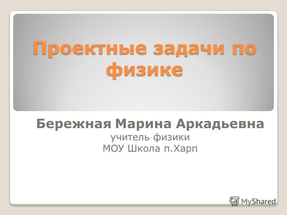 Проектные задачи по физике Бережная Марина Аркадьевна учитель физики МОУ Школа п.Харп
