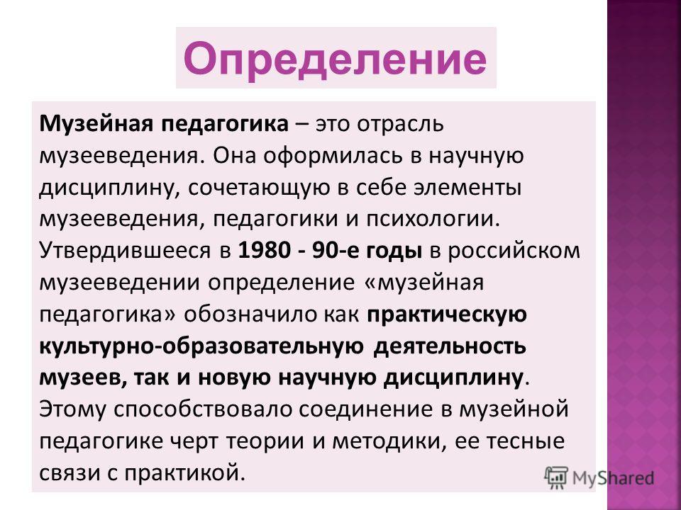 Музейная педагогика – это отрасль музееведения. Она оформилась в научную дисциплину, сочетающую в себе элементы музееведения, педагогики и психологии. Утвердившееся в 1980 - 90-е годы в российском музееведении определение «музейная педагогика» обозна