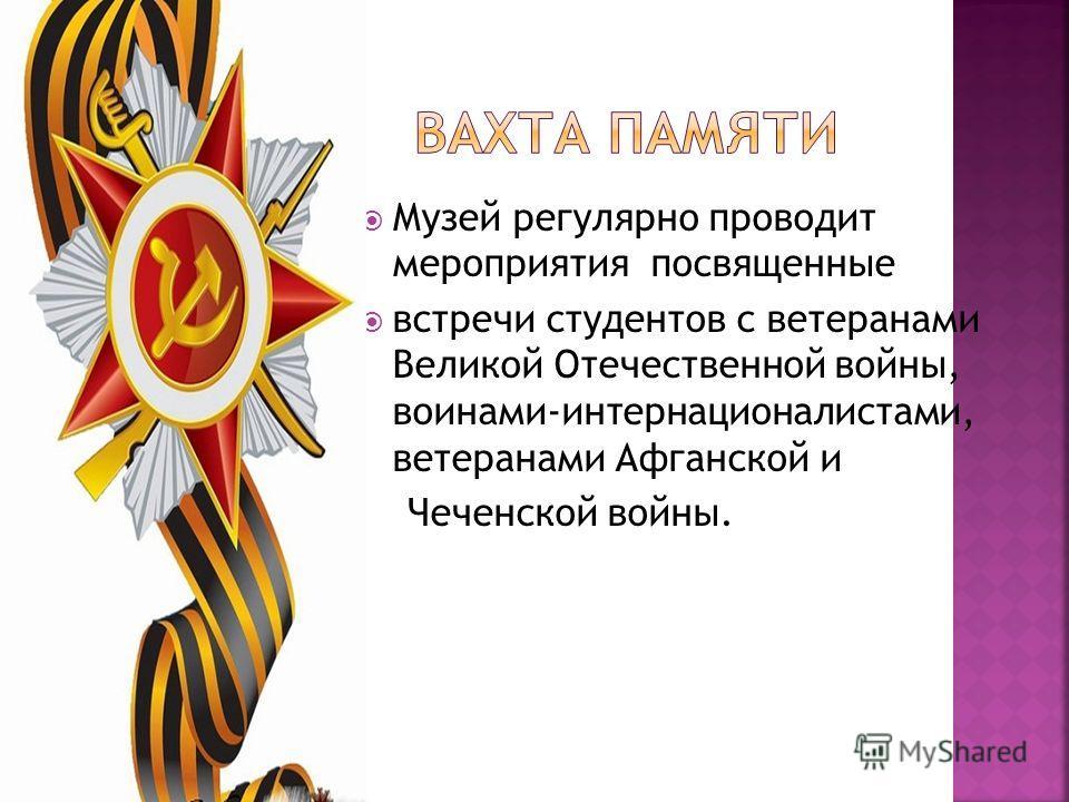 Музей регулярно проводит мероприятия посвященные встречи студентов с ветеранами Великой Отечественной войны, воинами-интернационалистами, ветеранами Афганской и Чеченской войны.