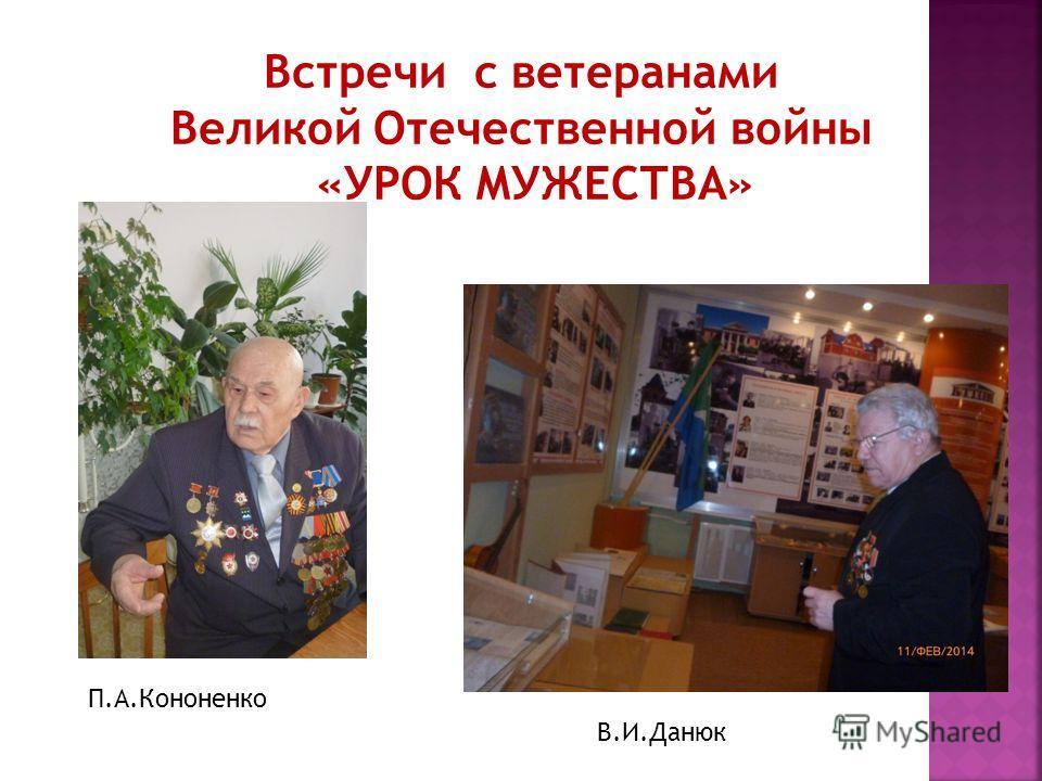 Встречи с ветеранами Великой Отечественной войны «УРОК МУЖЕСТВА» П.А.Кононенко В.И.Данюк