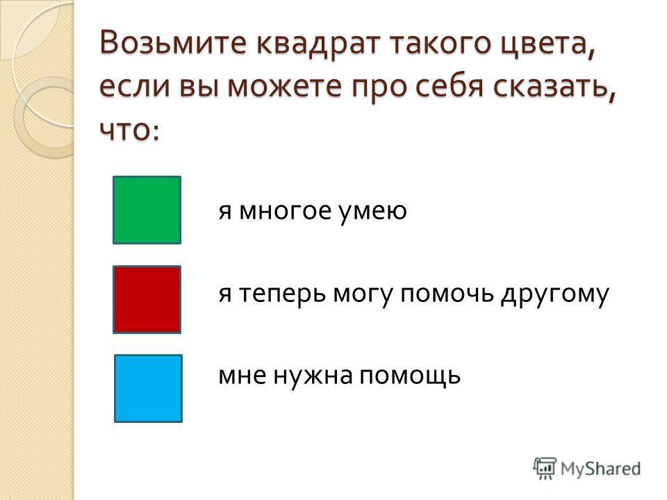 Возьмите квадрат такого цвета, если вы можете про себя сказать, что : я многое умею я теперь могу помочь другому мне нужна помощь