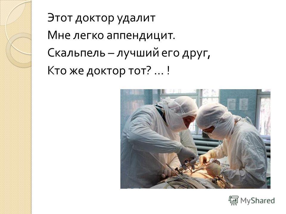 Этот доктор удалит Мне легко аппендицит. Скальпель – лучший его друг, Кто же доктор тот ? … !