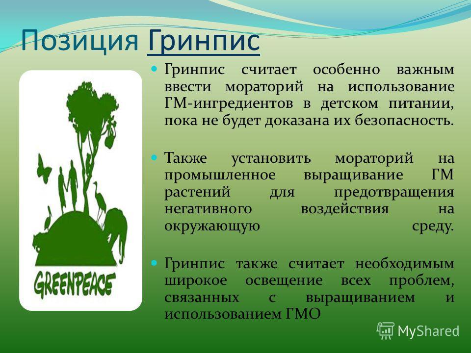 Позиция Гринпис Гринпис Гринпис считает особенно важным ввести мораторий на использование ГМ-ингредиентов в детском питании, пока не будет доказана их безопасность. Также установить мораторий на промышленное выращивание ГМ растений для предотвращения