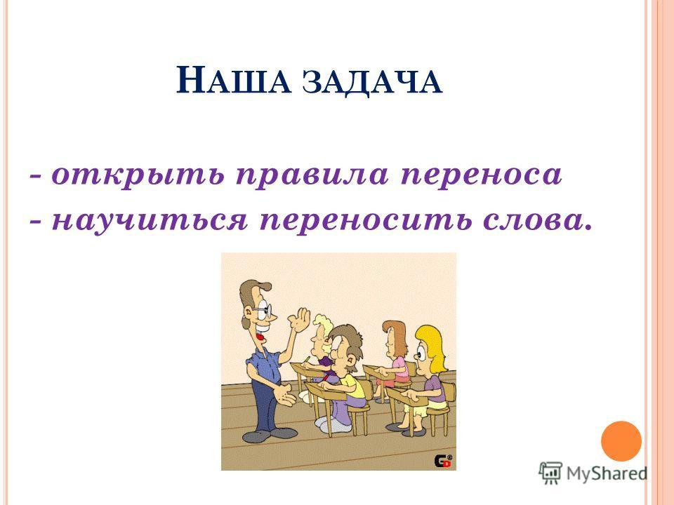 Н АША ЗАДАЧА - открыть правила переноса - научиться переносить слова.