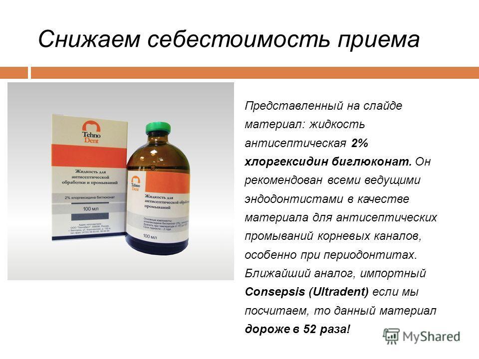 Снижаем себестоимость приема Представленный на слайде материал: жидкость антисептическая 2% хлоргексидин биглюконат. Он рекомендован всеми ведущими эндодонтистами в качестве материала для антисептических промываний корневых каналов, особенно при пери
