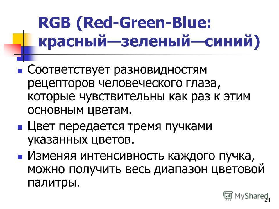 24 RGB (Red-Green-Blue: красный зеленый синий) Соответствует разновидностям рецепторов человеческого глаза, которые чувствительны как раз к этим основным цветам. Цвет передается тремя пучками указанных цветов. Изменяя интенсивность каждого пучка, мож