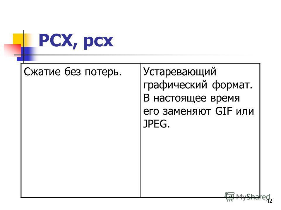 42 PCX, pcx Сжатие без потерь.Устаревающий графический формат. В настоящее время его заменяют GIF или JPEG.