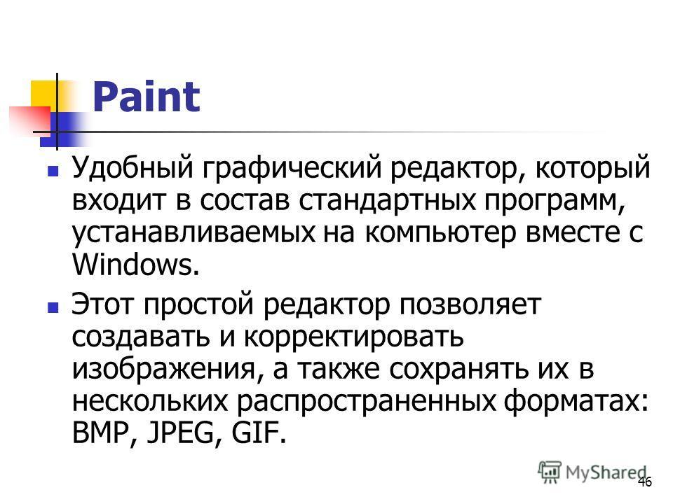 46 Paint Удобный графический редактор, который входит в состав стандартных программ, устанавливаемых на компьютер вместе с Windows. Этот простой редактор позволяет создавать и корректировать изображения, а также сохранять их в нескольких распростране
