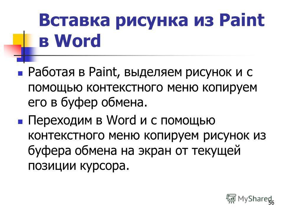 56 Вставка рисунка из Paint в Word Работая в Paint, выделяем рисунок и с помощью контекстного меню копируем его в буфер обмена. Переходим в Word и с помощью контекстного меню копируем рисунок из буфера обмена на экран от текущей позиции курсора.