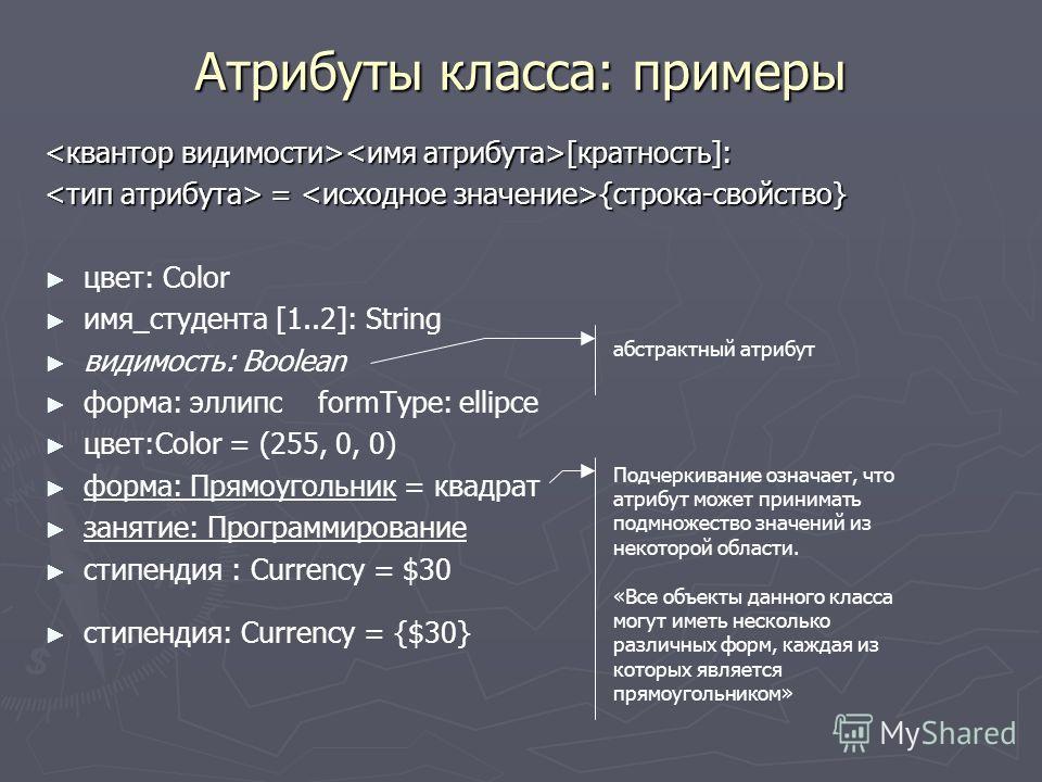 Атрибуты класса: примеры [кратность]: [кратность]: = {строка-свойство} = {строка-свойство} цвет: Соlоr имя_студента [1..2]: String видимость: Boolean форма: эллипс formType: ellipce цвет:Соlоr = (255, 0, 0) форма: Прямоугольник = квадрат занятие: Про