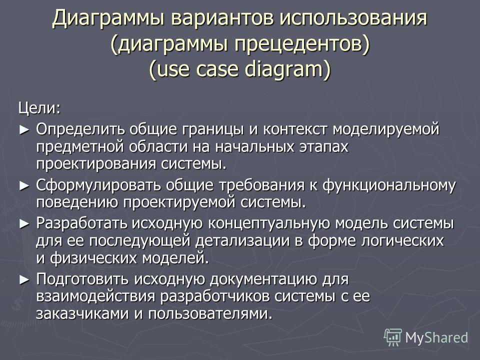Диаграммы вариантов использования (диаграммы прецедентов) (use case diagram) Цели: Определить общие границы и контекст моделируемой предметной области на начальных этапах проектирования системы. Определить общие границы и контекст моделируемой предме