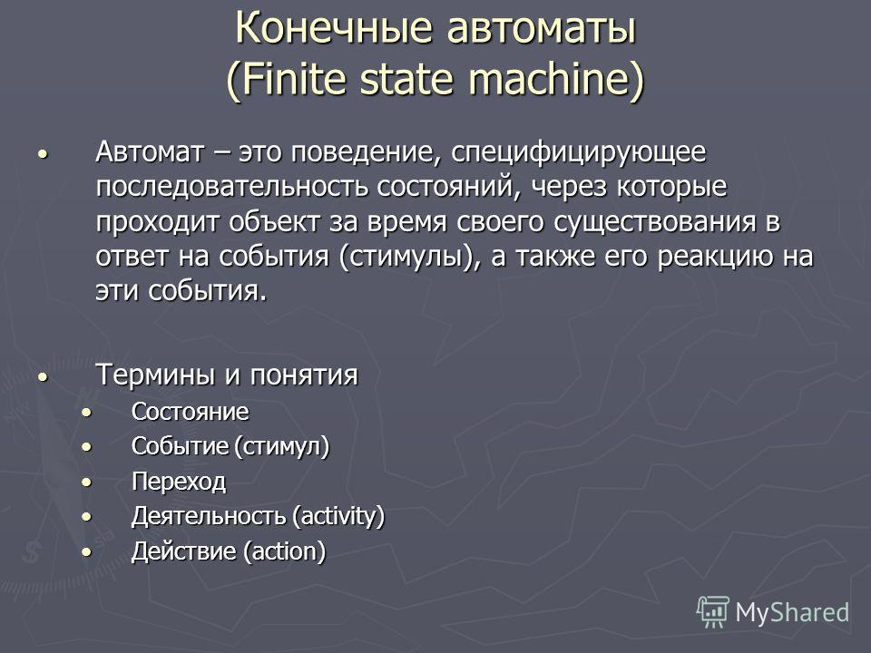 Конечные автоматы (Finite state machine) Автомат – это поведение, специфицирующее последовательность состояний, через которые проходит объект за время своего существования в ответ на события (стимулы), а также его реакцию на эти события. Автомат – эт