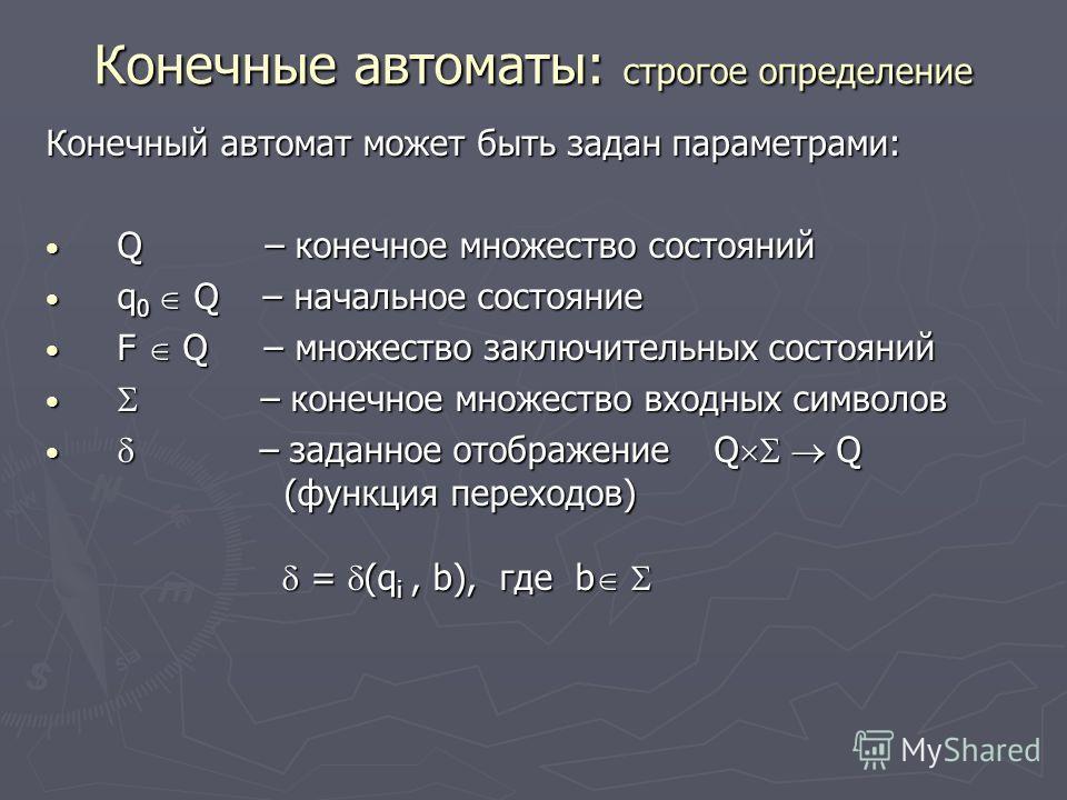 Конечные автоматы: строгое определение Конечный автомат может быть задан параметрами: Q – конечное множество состояний Q – конечное множество состояний q 0 Q – начальное состояние q 0 Q – начальное состояние F Q – множество заключительных состояний F