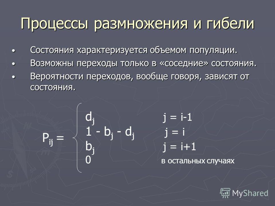 Процессы размножения и гибели P ij = d j j = i-1 1 - b j - d j j = i b j j = i+1 0 в остальных случаях Состояния характеризуется объемом популяции. Состояния характеризуется объемом популяции. Возможны переходы только в «соседние» состояния. Возможны
