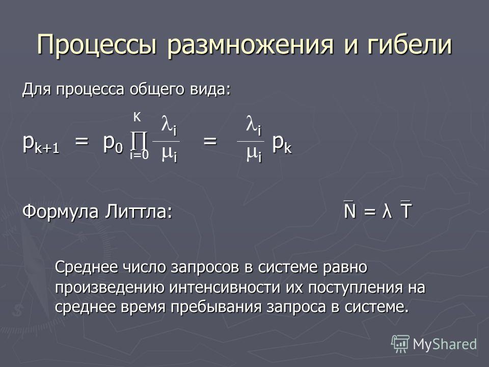 Процессы размножения и гибели Для процесса общего вида: p k+1 = p 0 = p k Формула Литтла: N = λ T Среднее число запросов в системе равно произведению интенсивности их поступления на среднее время пребывания запроса в системе. i=0 K i