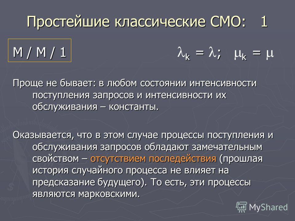 Простейшие классические СМО: 1 М / М / 1 k = ; k = М / М / 1 k = ; k = Проще не бывает: в любом состоянии интенсивности поступления запросов и интенсивности их обслуживания – константы. Оказывается, что в этом случае процессы поступления и обслуживан