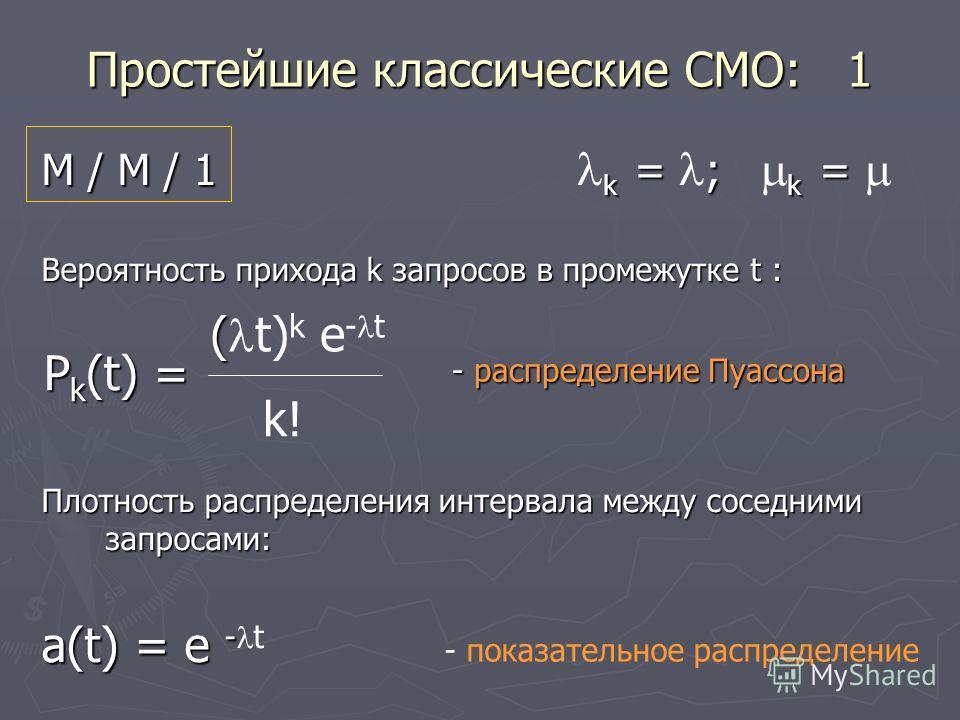 Простейшие классические СМО: 1 М / М / 1 k = ; k = М / М / 1 k = ; k = Вероятность прихода k запросов в промежутке t : Плотность распределения интервала между соседними запросами: a(t) = e - a(t) = e - t ( ( t) k e - t k! P k (t) = - распределение Пу