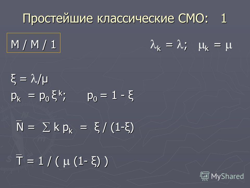 Простейшие классические СМО: 1 М / М / 1 k = ; k = М / М / 1 k = ; k = ξ = /μ p k = p 0 ξ k ; p 0 = 1 - ξ N = k p k = ξ / (1-ξ) N = k p k = ξ / (1-ξ) T = 1 / ( (1- ξ) ) T = 1 / ( (1- ξ) )