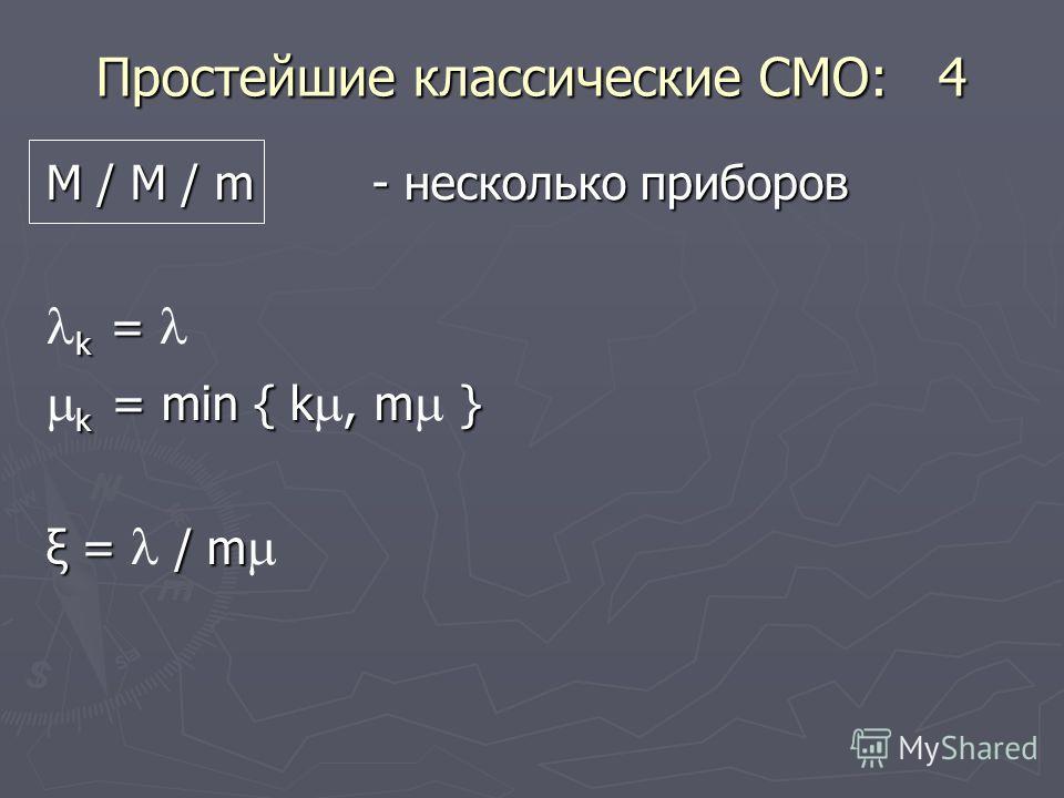 Простейшие классические СМО: 4 М / М / m - несколько приборов k = k = k = min { k, m } k = min { k, m } ξ = / m ξ = / m