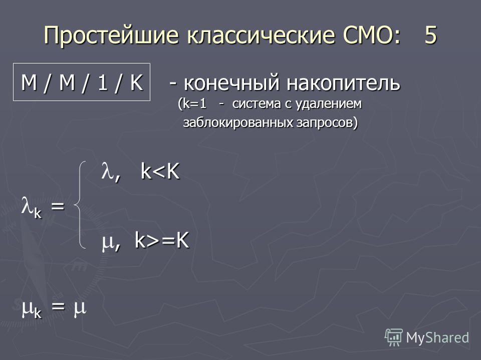 Простейшие классические СМО: 5 М / М / 1 / K - конечный накопитель (k=1 - система с удалением заблокированных запросов) заблокированных запросов), k=K k = k =