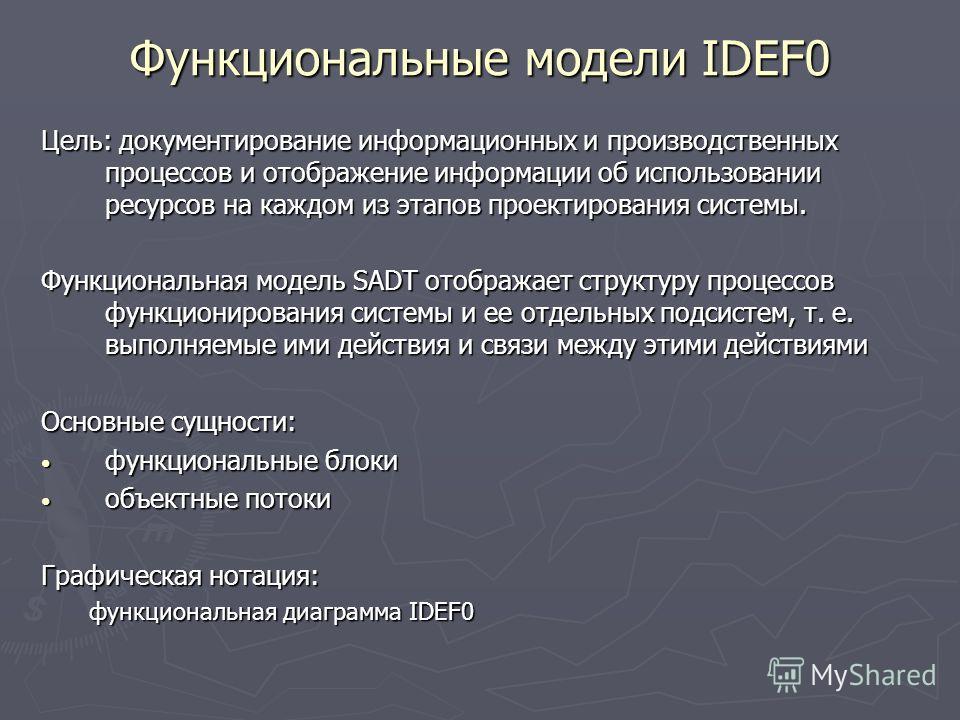 Функциональные модели IDEF0 Цель: документирование информационных и производственных процессов и отображение информации об использовании ресурсов на каждом из этапов проектирования системы. Функциональная модель SADT отображает структуру процессов фу