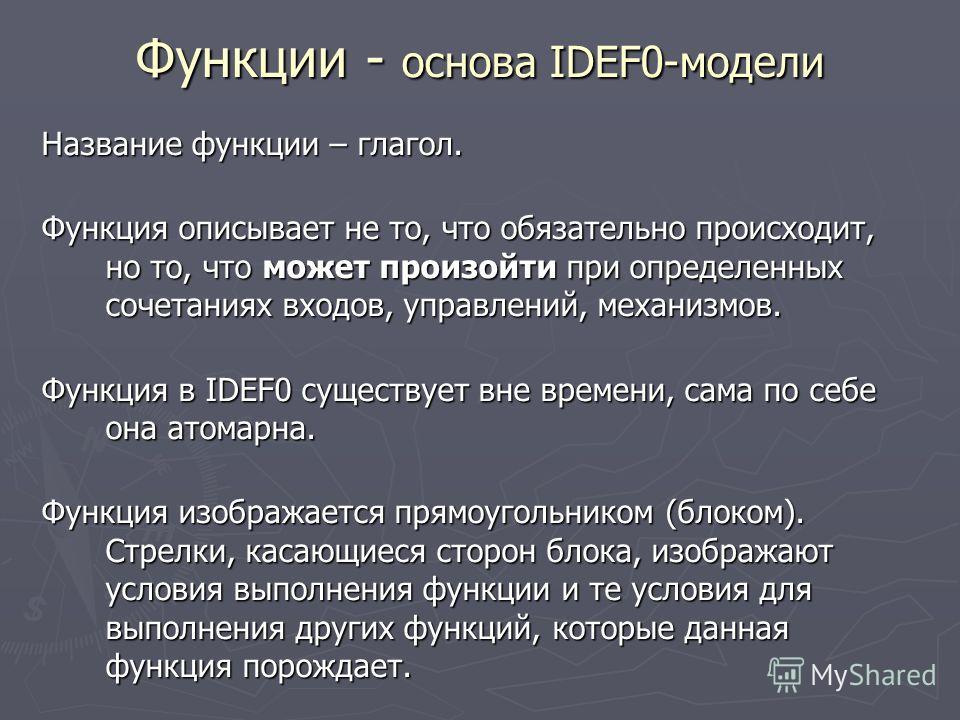 Функции - основа IDEF0-модели Название функции – глагол. Функция описывает не то, что обязательно происходит, но то, что может произойти при определенных сочетаниях входов, управлений, механизмов. Функция в IDEF0 существует вне времени, сама по себе