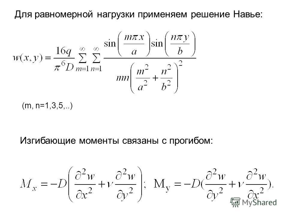 Для равномерной нагрузки применяем решение Навье: (m, n=1,3,5,..) Изгибающие моменты связаны с прогибом: