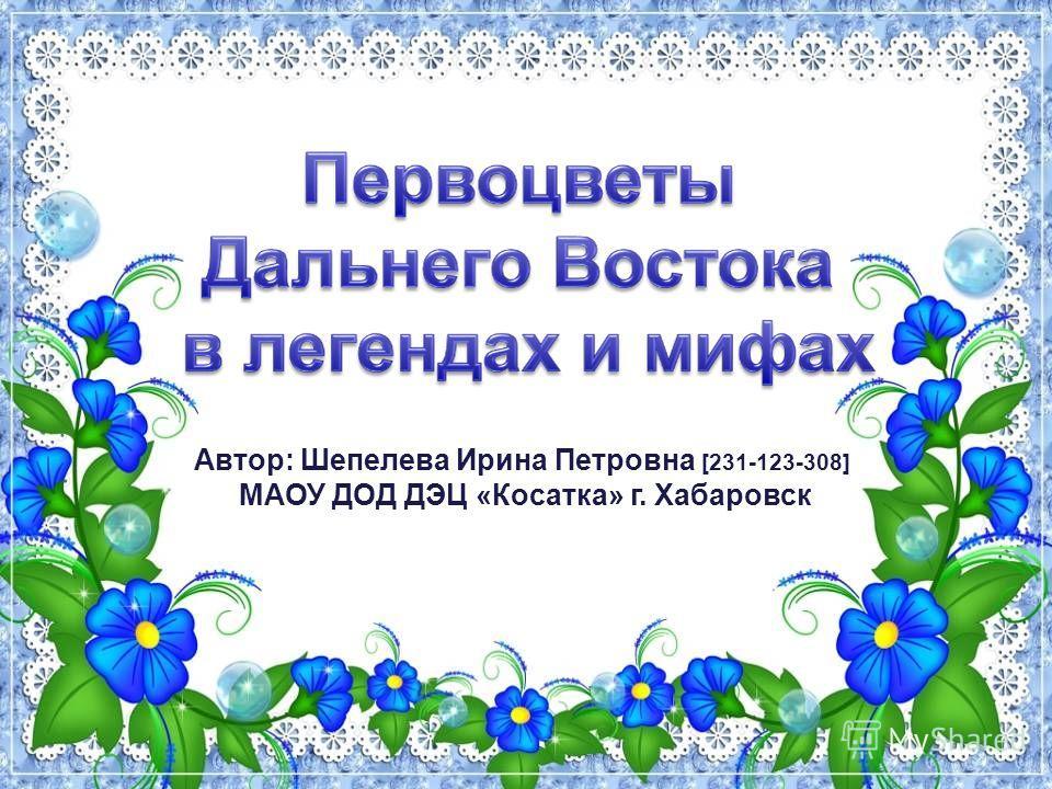 Автор: Шепелева Ирина Петровна [231-123-308] МАОУ ДОД ДЭЦ «Косатка» г. Хабаровск