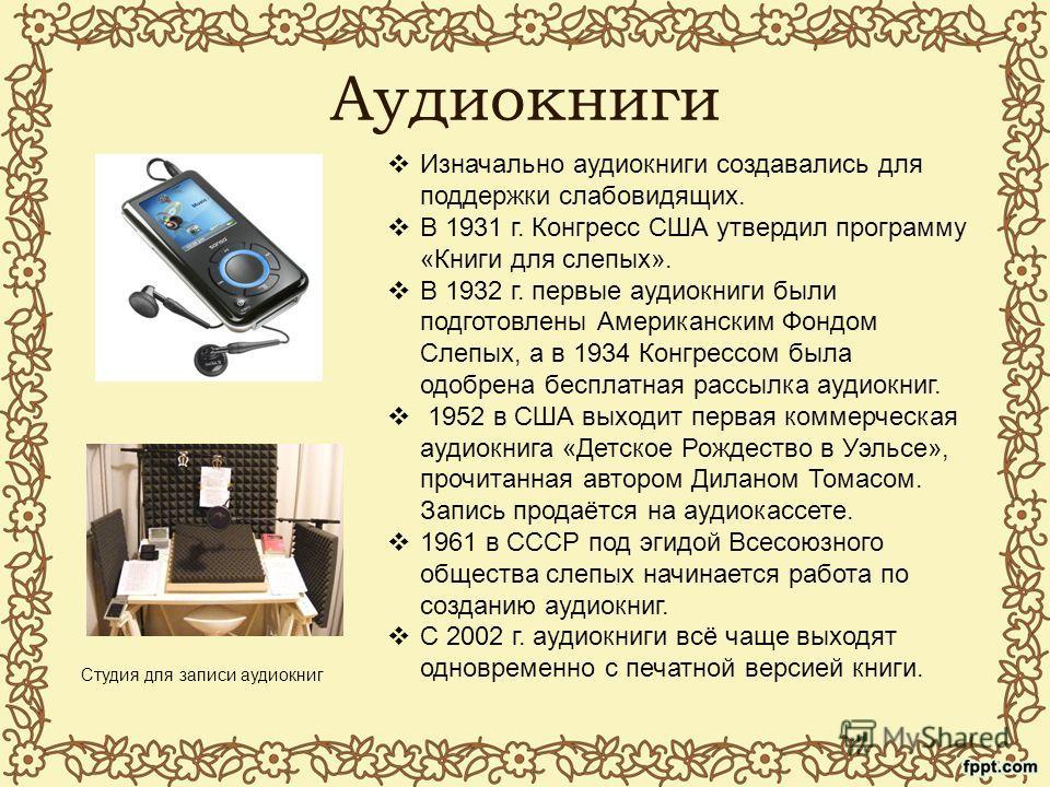 Аудиокниги Студия для записи аудиокниг Изначально аудиокниги создавались для поддержки слабовидящих. В 1931 г. Конгресс США утвердил программу «Книги для слепых». В 1932 г. первые аудиокниги были подготовлены Американским Фондом Слепых, а в 1934 Конг