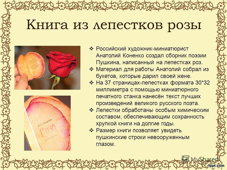 Книга из лепестков розы Российский художник-миниатюрист Анатолий Коненко создал сборник поэзии Пушкина, написанный на лепестках роз. Материал для работы Анатолий собрал из букетов, которые дарил своей жене. На 37 страницах-лепестках формата 30*32 мил