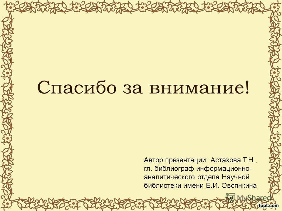 Спасибо за внимание! Автор презентации: Астахова Т.Н., гл. библиограф информационно- аналитического отдела Научной библиотеки имени Е.И. Овсянкина