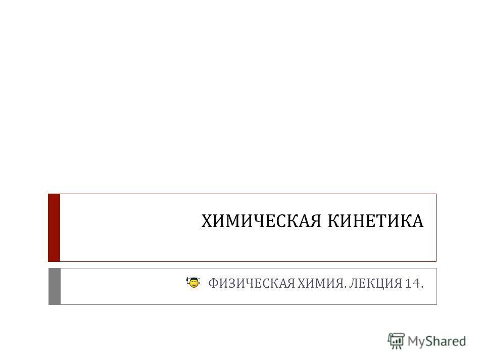 ХИМИЧЕСКАЯ КИНЕТИКА ФИЗИЧЕСКАЯ ХИМИЯ. ЛЕКЦИЯ 14.