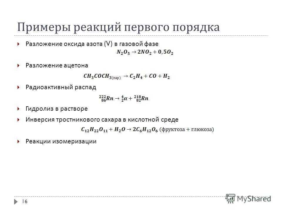 Примеры реакций первого порядка Разложение оксида азота (V) в газовой фазе Разложение ацетона Радиоактивный распад Гидролиз в растворе Инверсия тростникового сахара в кислотной среде Реакции изомеризации 16