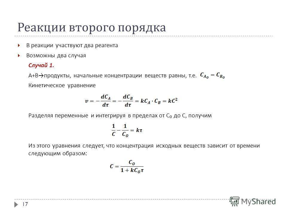 Реакции второго порядка В реакции участвуют два реагента Возможны два случая Случай 1. А + В продукты, начальные концентрации веществ равны, т. е. Кинетическое уравнение Разделяя переменные и интегрируя в пределах от С до С, получим Из этого уравнени