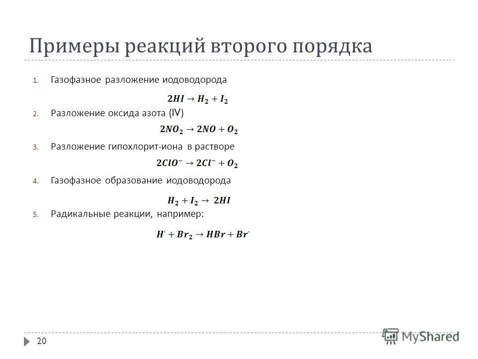 Примеры реакций второго порядка 1. Газофазное разложение иодоводорода 2. Разложение оксида азота (IV) 3. Разложение гипохлорит - иона в растворе 4. Газофазное образование иодоводорода 5. Радикальные реакции, например : 20