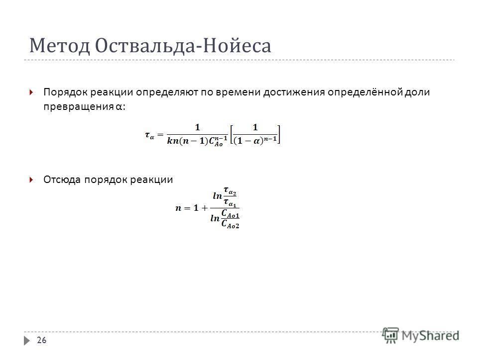 Метод Оствальда - Нойеса Порядок реакции определяют по времени достижения определённой доли превращения α : Отсюда порядок реакции 26
