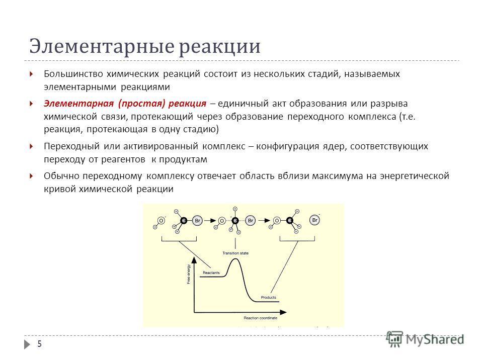 Элементарные реакции Большинство химических реакций состоит из нескольких стадий, называемых элементарными реакциями Элементарная ( простая ) реакция – единичный акт образования или разрыва химической связи, протекающий через образование переходного